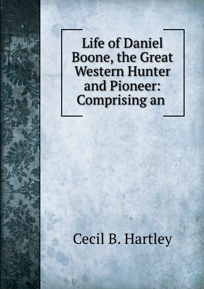Cecil B. Hartley Life of Daniel Boone, the Great Western Hunter and Pioneer: Comprising an .