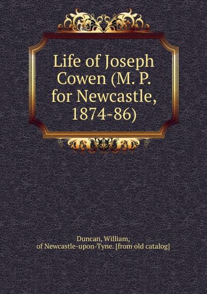 William Duncan Life of Joseph Cowen (M. P. for Newcastle, 1874-86)
