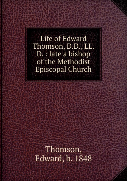 Edward Thomson Life of Edward Thomson, D.D., LL.D. : late a bishop of the Methodist Episcopal Church edward thomson sermons on miscellaneous subjects 1849