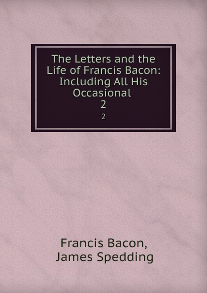 Francis Bacon The Letters and the Life of Francis Bacon: Including All His Occasional . 2 francis bacon new atlantis and the great instauration
