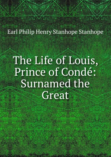 Philip Henry Stanhope Earl Stanhope The Life of Louis, Prince of Conde: Surnamed the Great