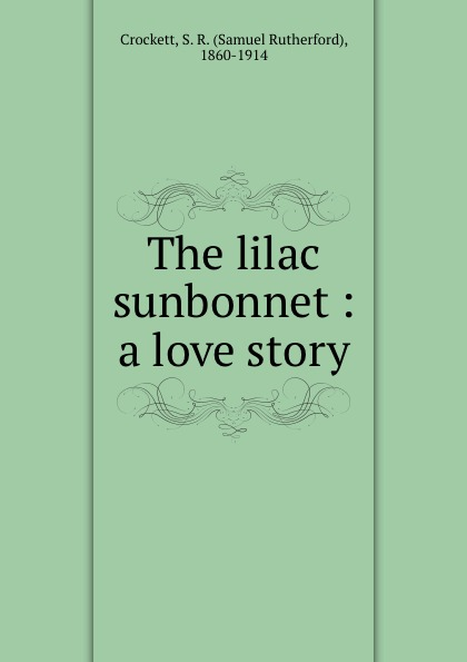 Samuel Rutherford Crockett The lilac sunbonnet : a love story crockett samuel rutherford deep moat grange