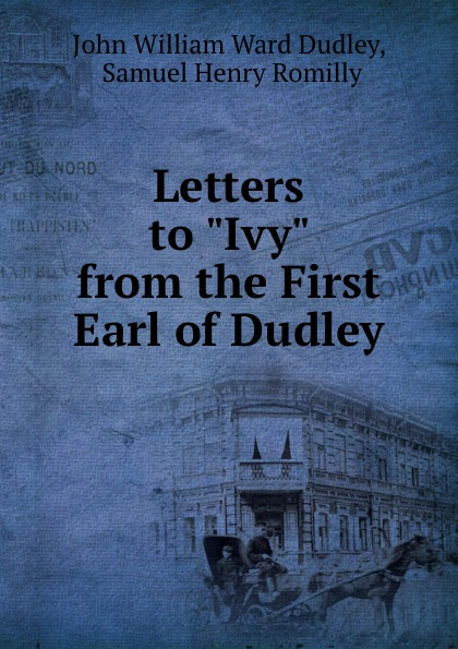 John William Ward Dudley Letters to Ivy from the First Earl of Dudley william dudley pelley no more hunger