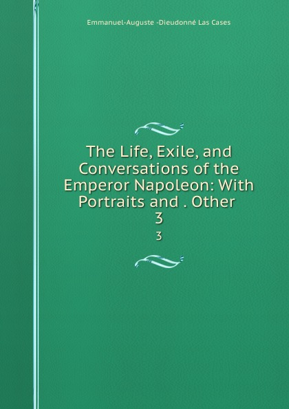 Emmanuel-Auguste Dieudonné Las Cases The Life, Exile, and Conversations of the Emperor Napoleon: With Portraits and . Other . 3 cases emmanuel auguste dieudonné las the life exile and conversations of the emperor napoleon volume 1