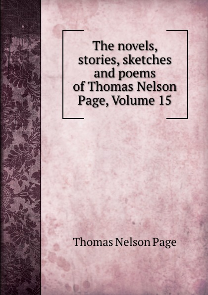 Thomas Nelson Page The novels, stories, sketches and poems of Thomas Nelson Page, Volume 15 thomas nelson page the novels stories sketches and poems of thomas nelson page 2