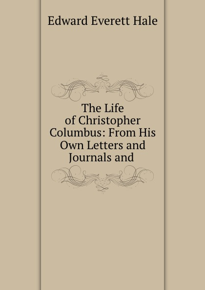 Edward Everett Hale The Life of Christopher Columbus: From His Own Letters and Journals and .