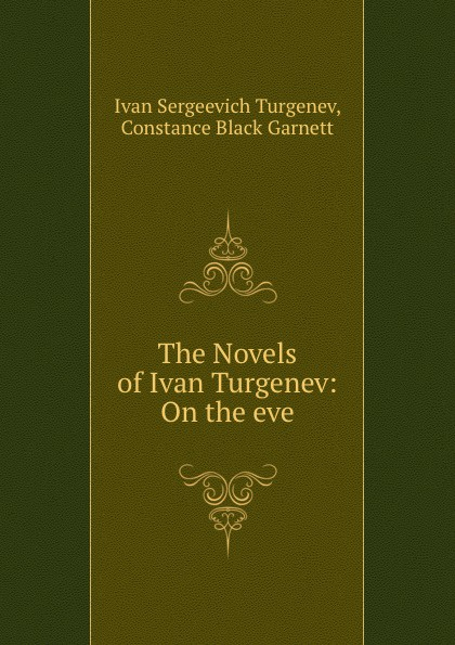 Ivan Sergeevich Turgenev The Novels of Ivan Turgenev: On the eve turgenev ivan sergeevich esimene armastus