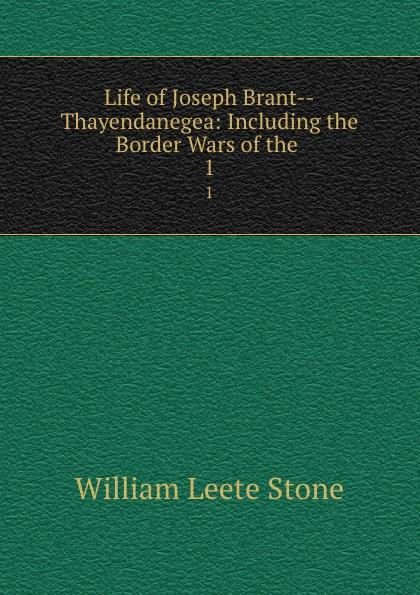 William Leete Stone Life of Joseph Brant--Thayendanegea: Including the Border Wars of the . 1 w l stone life of joseph brant thayendanegea