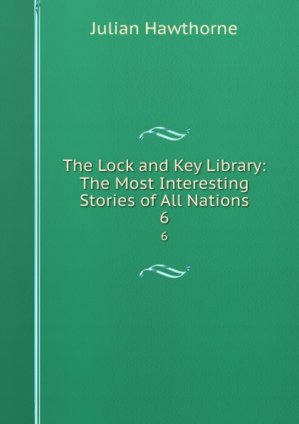 Julian Hawthorne The Lock and Key Library: The Most Interesting Stories of All Nations. 6 julian hawthorne the lock and key library