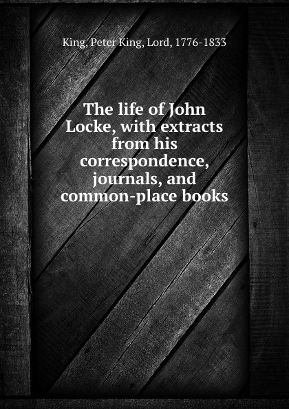 Peter King The life of John Locke, with extracts from his correspondence, journals, and common-place books peter king the life of john locke