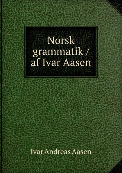 Ivar Andreas Aasen Norsk grammatik / af Ivar Aasen ivar bjornson einar selvik ivar bjornson