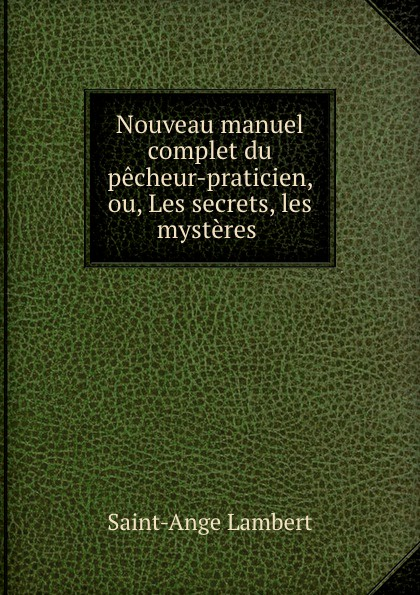 Nouveau manuel complet du pecheur-praticien, ou, Les secrets, les mysteres .