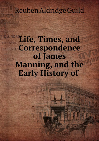 Reuben Aldridge Guild Life, Times, and Correspondence of James Manning, and the Early History of .