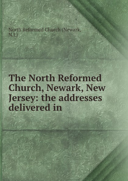 Newark The North Reformed Church, Newark, New Jersey: the addresses delivered in . george warne labaw preakness and the preakness reformed church passaic county new jersey