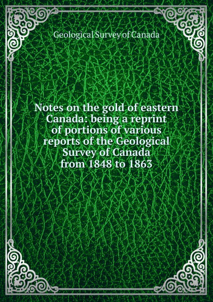 Geological Survey of Canada Notes on the gold of eastern Canada: being a reprint of portions of various reports of the Geological Survey of Canada from 1848 to 1863 reports of the survey botanical series volume 9