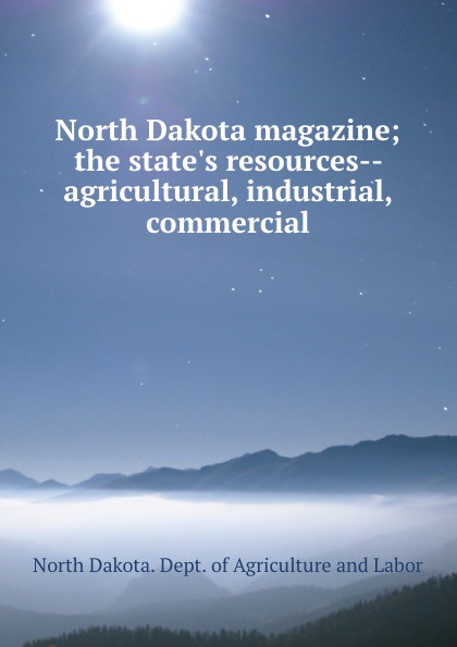 North Dakota. Dept. of Agriculture and Labor North Dakota magazine; the state.s resources--agricultural, industrial, . commercial dakota suite dakota suite the hearts of empty