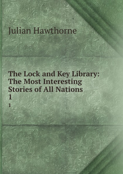 Julian Hawthorne The Lock and Key Library: The Most Interesting Stories of All Nations. 1 julian hawthorne the lock and key library