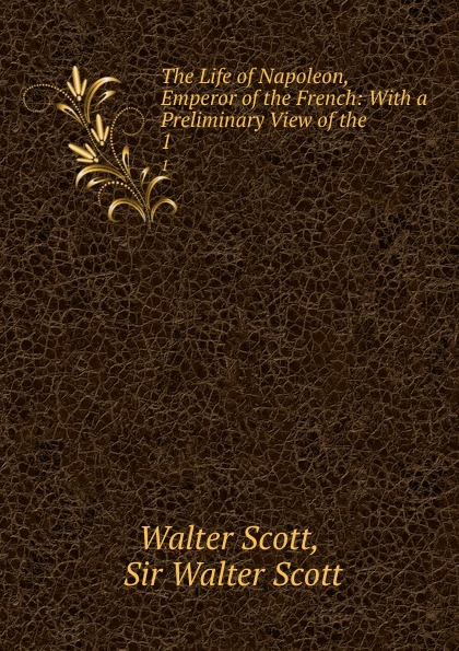 Walter Scott The Life of Napoleon, Emperor of the French: With a Preliminary View of the . 1 scott w life of napoleon 1 жизнь наполеона 1 на англ яз