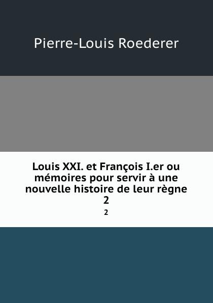 Pierre-Louis Roederer Louis XXI. et Francois I.er ou memoires pour servir a une nouvelle histoire de leur regne. 2
