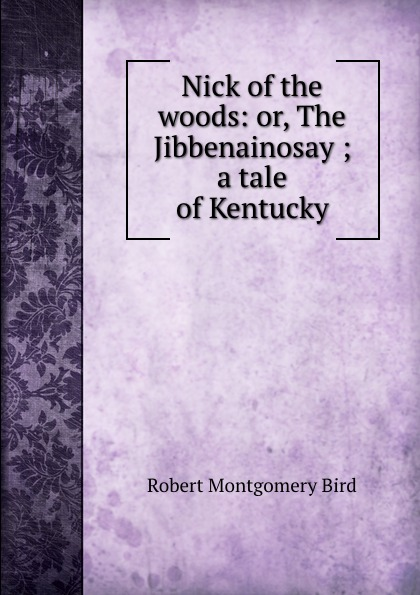 Nick of the woods: or, The Jibbenainosay ; a tale of Kentucky