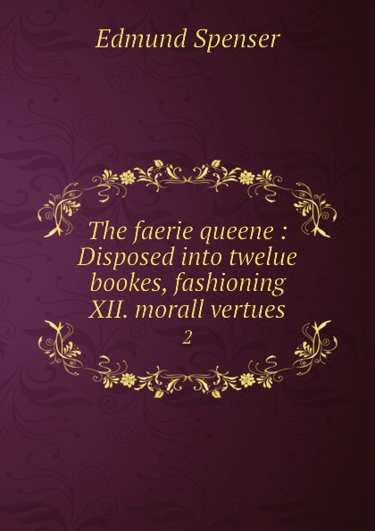 Spenser Edmund The faerie queene : Disposed into twelue bookes, fashioning XII. morall vertues. 2 цена и фото