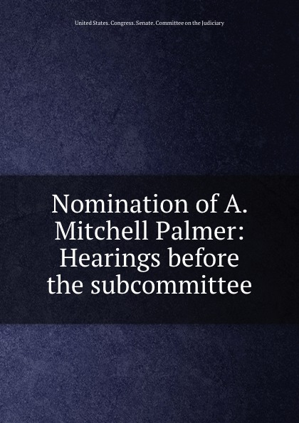 Nomination of A. Mitchell Palmer: Hearings before the subcommittee