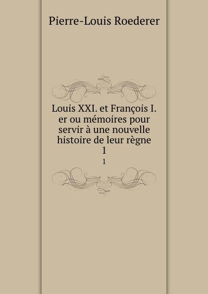 Pierre-Louis Roederer Louis XXI. et Francois I.er ou memoires pour servir a une nouvelle histoire de leur regne. 1