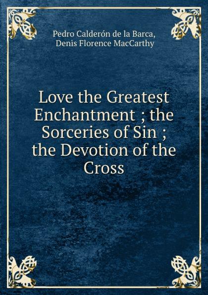 Pedro Calderón de la Barca Love the Greatest Enchantment ; the Sorceries of Sin ; the Devotion of the Cross the enchantment