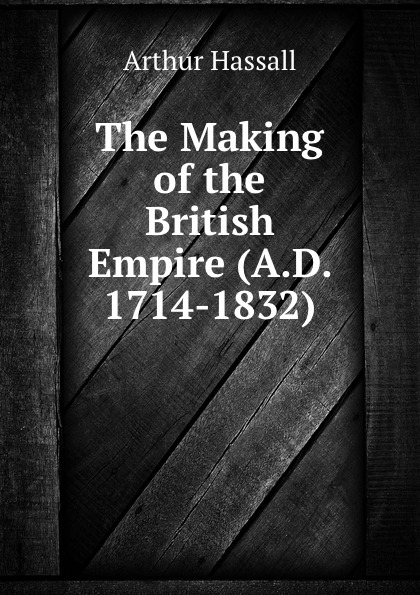 Arthur Hassall The Making of the British Empire (A.D. 1714-1832)
