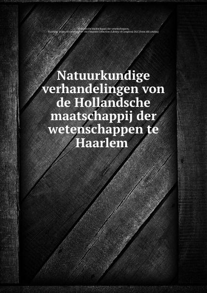 Hollandsche maatschappij der wetenschappen Natuurkundige verhandelingen von de Hollandsche maatschappij der wetenschappen te Haarlem