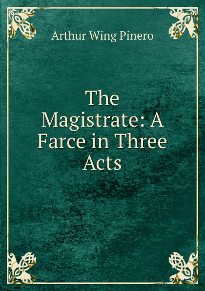 Arthur Wing Pinero The Magistrate: A Farce in Three Acts walter ben hare the hoodoo a farce in three acts
