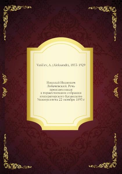 Николай И. Лобачевский. Речь произнесенная в торжественном собрании императорского Казанского Университета 22 октября 1893 г