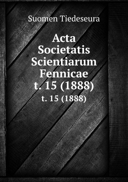 Suomen Tiedeseura Acta Societatis Scientiarum Fennicae. t. 15 (1888) suomen tiedeseura acta societatis scientiarum fennicae vol 39 classic reprint