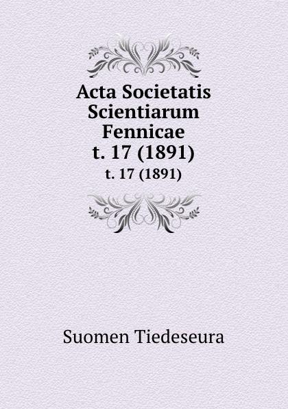 Suomen Tiedeseura Acta Societatis Scientiarum Fennicae. t. 17 (1891) suomen tiedeseura acta societatis scientiarum fennicae vol 39 classic reprint