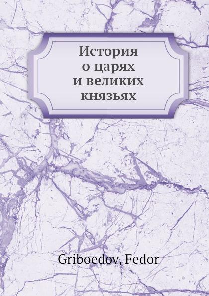 Ф. Грибоедов История о царях и великих князьях