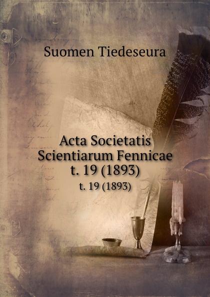 Suomen Tiedeseura Acta Societatis Scientiarum Fennicae. t. 19 (1893) suomen tiedeseura acta societatis scientiarum fennicae vol 39 classic reprint