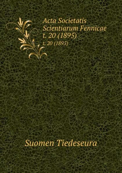 Suomen Tiedeseura Acta Societatis Scientiarum Fennicae. t. 20 (1895) suomen tiedeseura acta societatis scientiarum fennicae vol 39 classic reprint