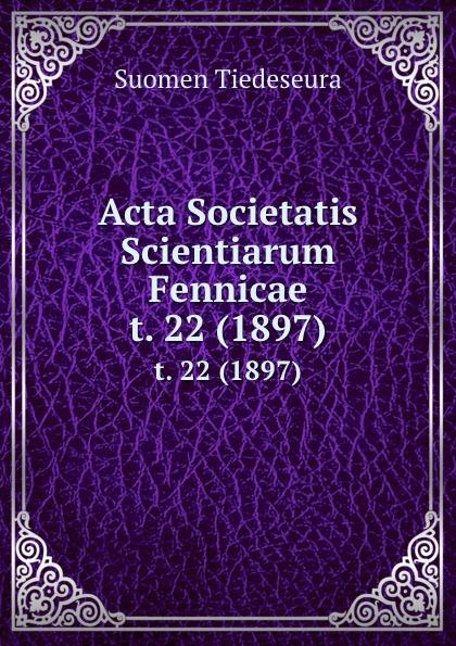 Suomen Tiedeseura Acta Societatis Scientiarum Fennicae. t. 22 (1897) suomen tiedeseura acta societatis scientiarum fennicae vol 39 classic reprint