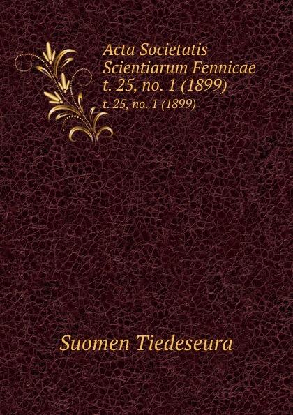 Suomen Tiedeseura Acta Societatis Scientiarum Fennicae. t. 25, no. 1 (1899) suomen tiedeseura acta societatis scientiarum fennicae vol 39 classic reprint