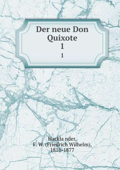 Friedrich Wilhelm Hackländer Der neue Don Quixote. 1
