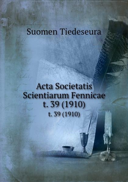 Suomen Tiedeseura Acta Societatis Scientiarum Fennicae. t. 39 (1910) suomen tiedeseura acta societatis scientiarum fennicae vol 39 classic reprint