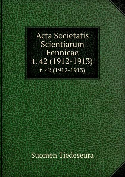 Suomen Tiedeseura Acta Societatis Scientiarum Fennicae. t. 42 (1912-1913) suomen tiedeseura acta societatis scientiarum fennicae vol 39 classic reprint
