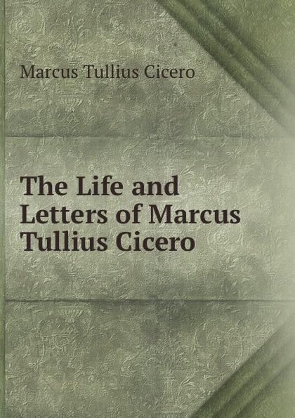 Marcus Tullius Cicero The Life and Letters of Marcus Tullius Cicero marcus cicero letters of marcus tullius cicero