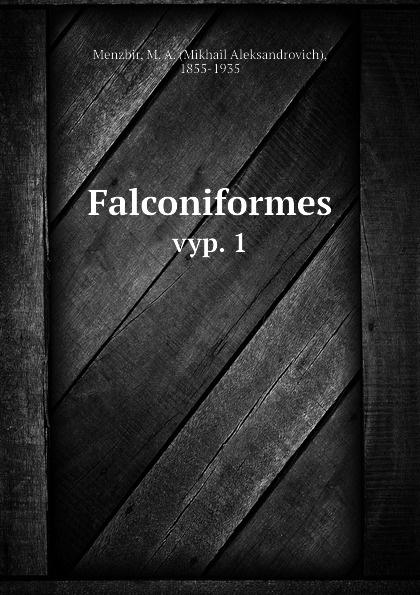 Mikhail Aleksandrovich Menzbir Falconiformes. vyp. 1 bakunin mikhail aleksandrovich god and the state