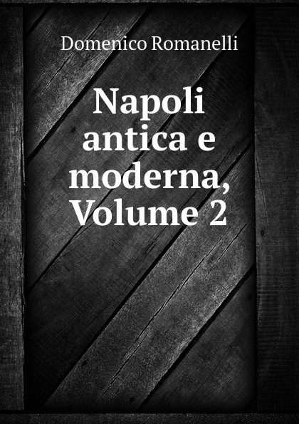Domenico Romanelli Napoli antica e moderna, Volume 2 domenico romanelli antica topografia istorica del regno di napoli volume 3 italian edition