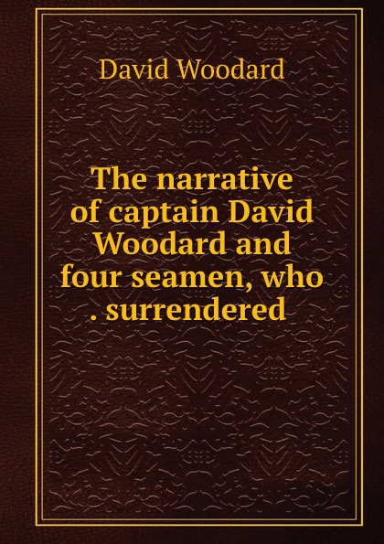 Фото - David Woodard The narrative of captain David Woodard and four seamen, who . surrendered . david woodard the narrative of captain david woodard and four seamen who lost their ship while in a boat at sea and surrendered themselves up to the malays in the sufferings and their escape from the