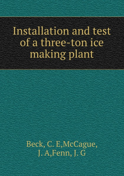 C.E. Beck Installation and test of a three-ton ice making plant