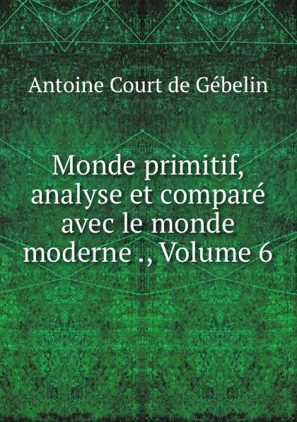 Antoine Court de Gébelin Monde primitif, analyse et compare avec le monde moderne ., Volume 6 цена и фото