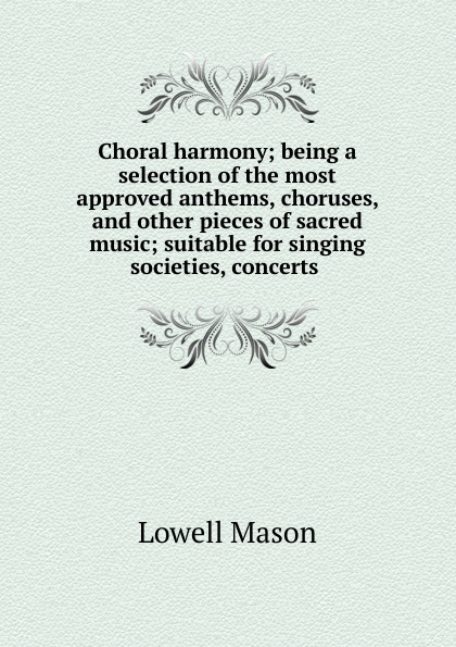 Lowell Mason Choral harmony; being a selection of the most approved anthems, choruses, and other pieces of sacred music; suitable for singing societies, concerts коллектив авторов a selection of sacred harmony