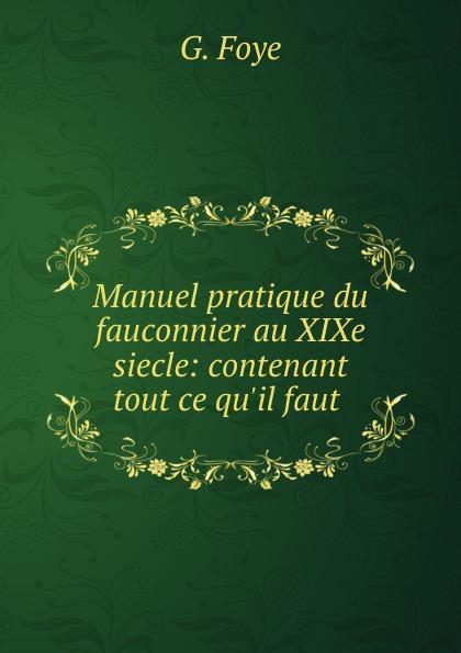 G. Foye Manuel pratique du fauconnier au XIXe siecle: contenant tout ce qu.il faut . стоимость